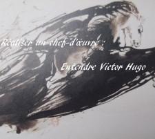 Réaliser un chef-d'œuvre : Entendre Victor Hugo